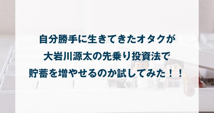 自分勝手に生きてきたオタクが大岩川源太の先乗り投資法で貯蓄を増やせるのか試してみた!!